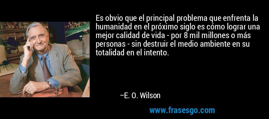 Es obvio que el principal problema que enfrenta la humanidad en el próximo siglo es cómo lograr una mejor calidad de vida - por 8 mil millones o más personas - sin destruir el medio ambiente en su totalidad en el intento. – E. O. Wilson