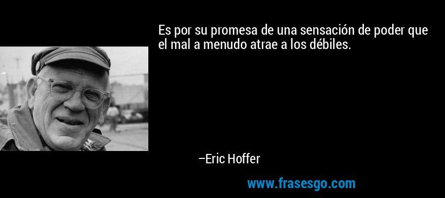 Es por su promesa de una sensación de poder que el mal a menudo atrae a los débiles. – Eric Hoffer