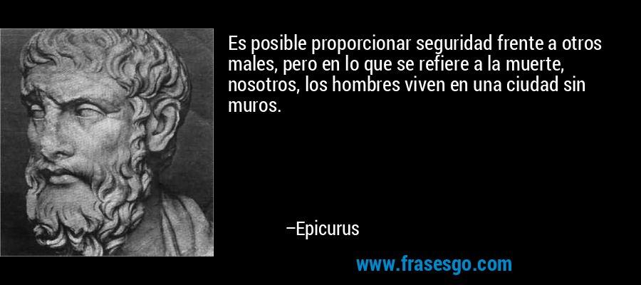 Es posible proporcionar seguridad frente a otros males, pero en lo que se refiere a la muerte, nosotros, los hombres viven en una ciudad sin muros. – Epicurus