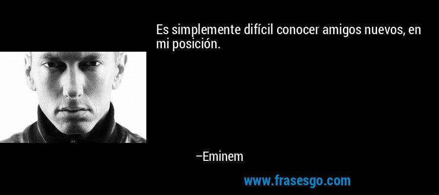Es simplemente difícil conocer amigos nuevos, en mi posición. – Eminem