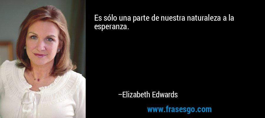 Es sólo una parte de nuestra naturaleza a la esperanza. – Elizabeth Edwards