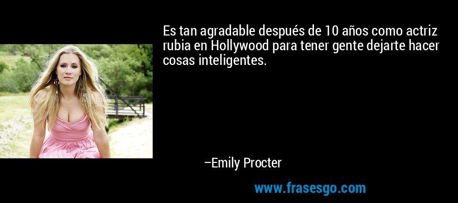 Es tan agradable después de 10 años como actriz rubia en Hollywood para tener gente dejarte hacer cosas inteligentes. – Emily Procter