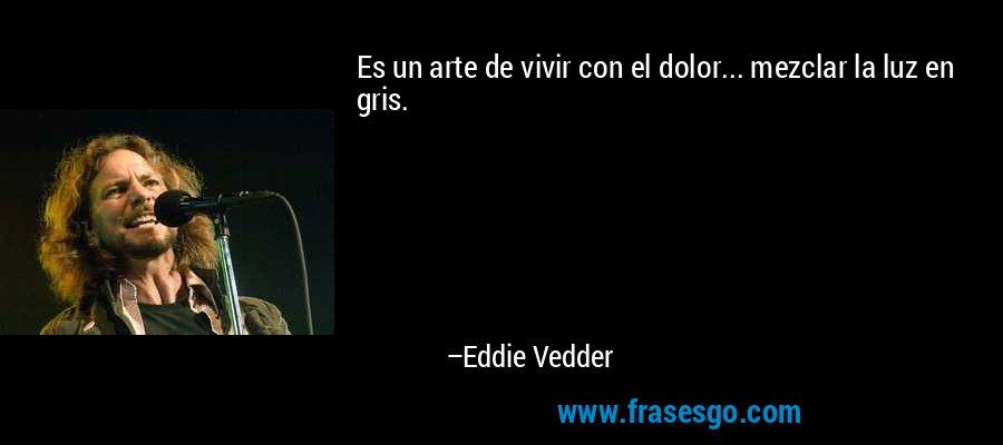 Es un arte de vivir con el dolor... mezclar la luz en gris. – Eddie Vedder