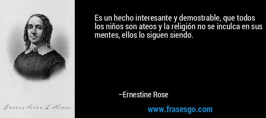 Es un hecho interesante y demostrable, que todos los niños son ateos y la religión no se inculca en sus mentes, ellos lo siguen siendo. – Ernestine Rose