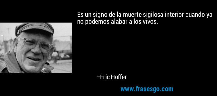 Es un signo de la muerte sigilosa interior cuando ya no podemos alabar a los vivos. – Eric Hoffer