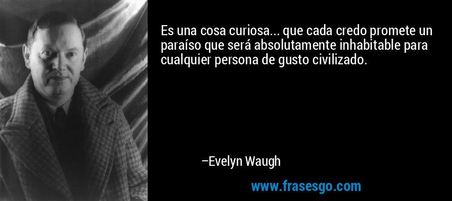 Es una cosa curiosa... que cada credo promete un paraíso que será absolutamente inhabitable para cualquier persona de gusto civilizado. – Evelyn Waugh
