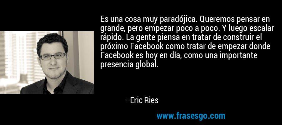 Es una cosa muy paradójica. Queremos pensar en grande, pero empezar poco a poco. Y luego escalar rápido. La gente piensa en tratar de construir el próximo Facebook como tratar de empezar donde Facebook es hoy en día, como una importante presencia global. – Eric Ries