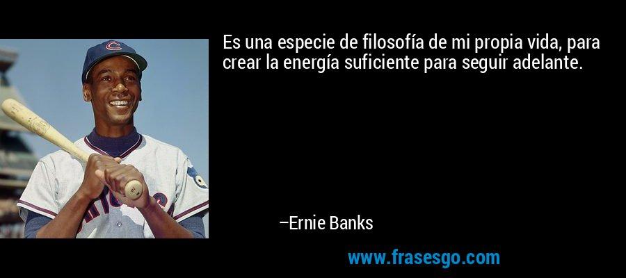 Es una especie de filosofía de mi propia vida, para crear la energía suficiente para seguir adelante. – Ernie Banks