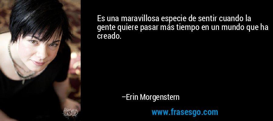 Es una maravillosa especie de sentir cuando la gente quiere pasar más tiempo en un mundo que ha creado. – Erin Morgenstern