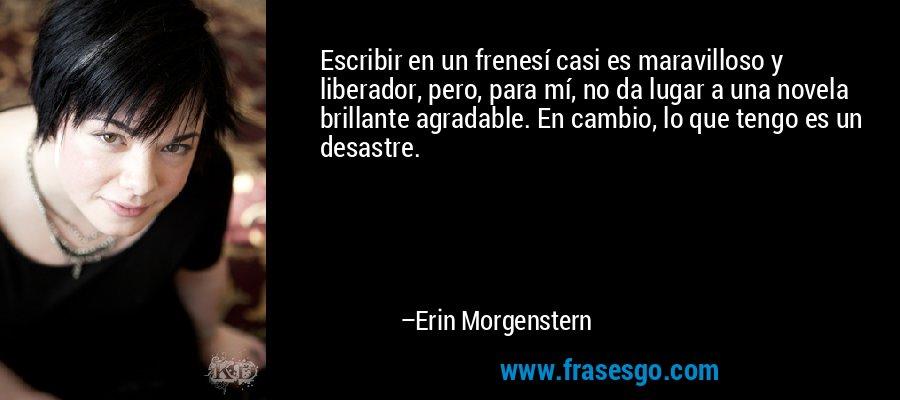 Escribir en un frenesí casi es maravilloso y liberador, pero, para mí, no da lugar a una novela brillante agradable. En cambio, lo que tengo es un desastre. – Erin Morgenstern