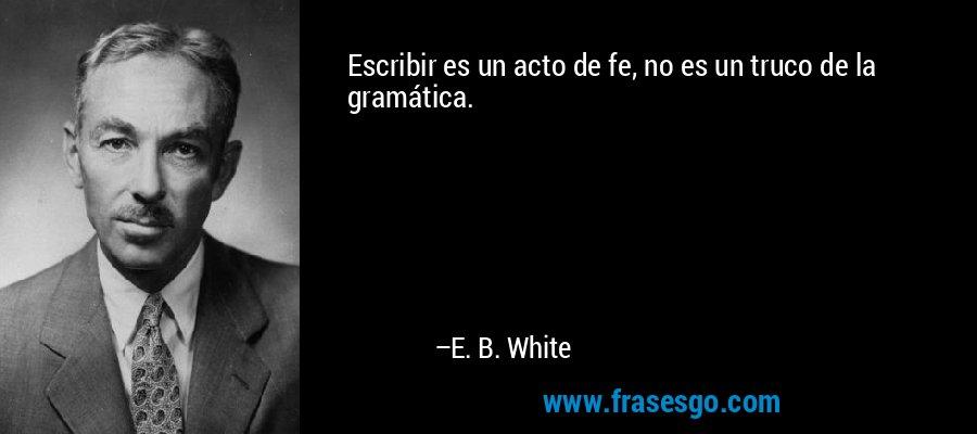 Escribir es un acto de fe, no es un truco de la gramática. – E. B. White