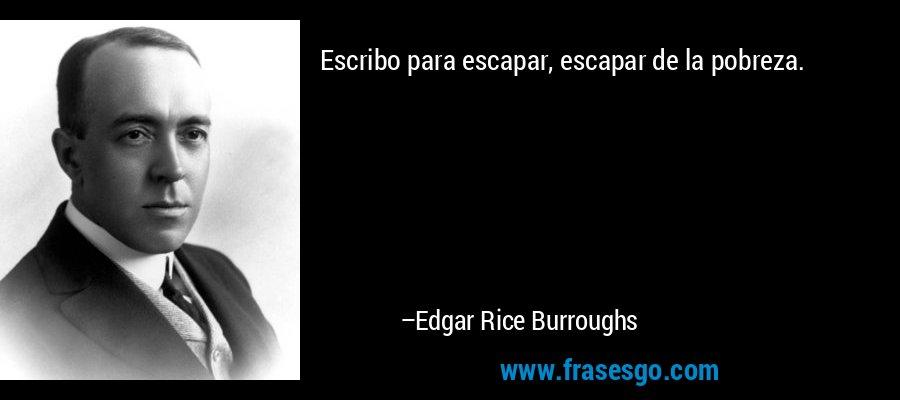 Escribo para escapar, escapar de la pobreza. – Edgar Rice Burroughs