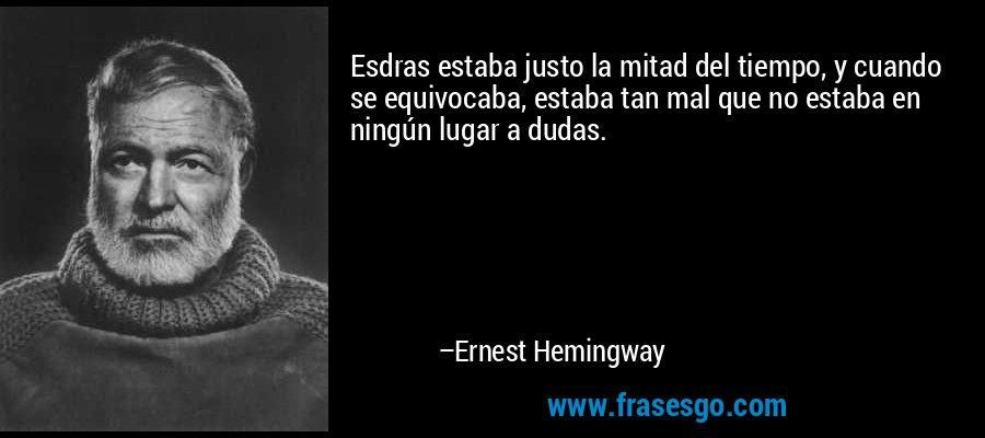 Esdras estaba justo la mitad del tiempo, y cuando se equivocaba, estaba tan mal que no estaba en ningún lugar a dudas. – Ernest Hemingway