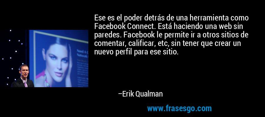 Ese es el poder detrás de una herramienta como Facebook Connect. Está haciendo una web sin paredes. Facebook le permite ir a otros sitios de comentar, calificar, etc, sin tener que crear un nuevo perfil para ese sitio. – Erik Qualman