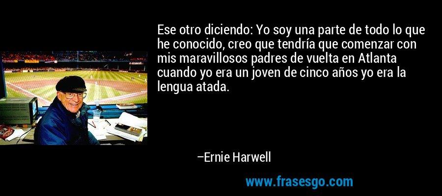 Ese otro diciendo: Yo soy una parte de todo lo que he conocido, creo que tendría que comenzar con mis maravillosos padres de vuelta en Atlanta cuando yo era un joven de cinco años yo era la lengua atada. – Ernie Harwell