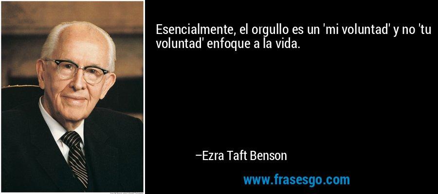 Esencialmente, el orgullo es un 'mi voluntad' y no 'tu voluntad' enfoque a la vida. – Ezra Taft Benson