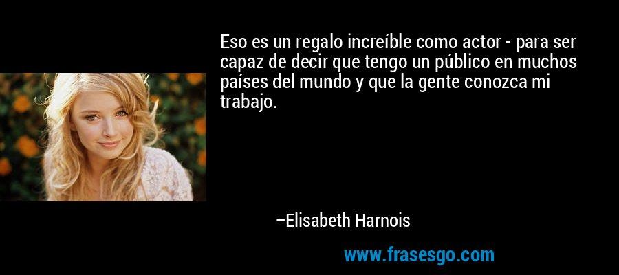 Eso es un regalo increíble como actor - para ser capaz de decir que tengo un público en muchos países del mundo y que la gente conozca mi trabajo. – Elisabeth Harnois