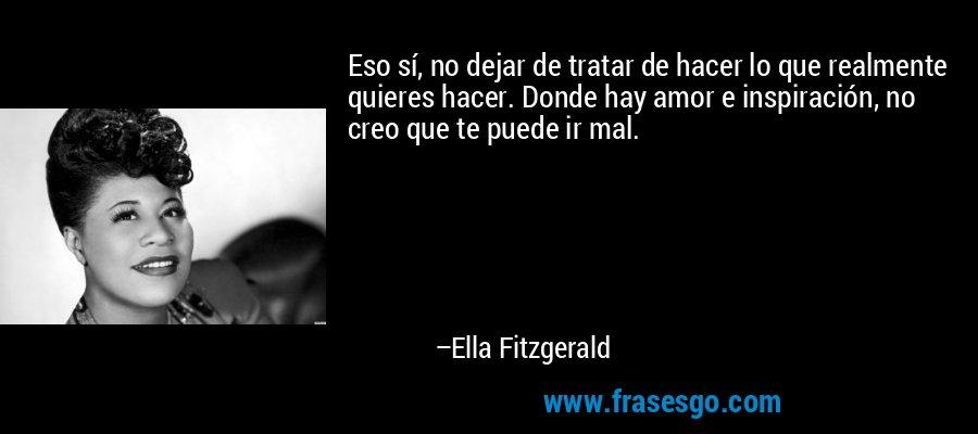 Eso sí, no dejar de tratar de hacer lo que realmente quieres hacer. Donde hay amor e inspiración, no creo que te puede ir mal. – Ella Fitzgerald