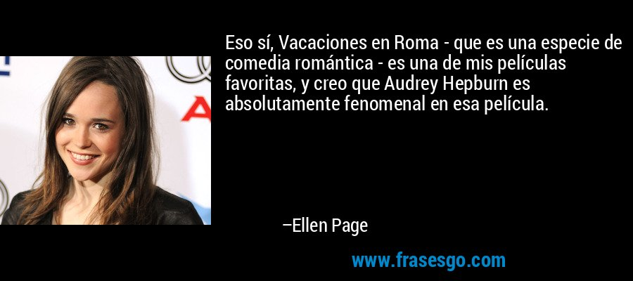 Eso sí, Vacaciones en Roma - que es una especie de comedia romántica - es una de mis películas favoritas, y creo que Audrey Hepburn es absolutamente fenomenal en esa película. – Ellen Page
