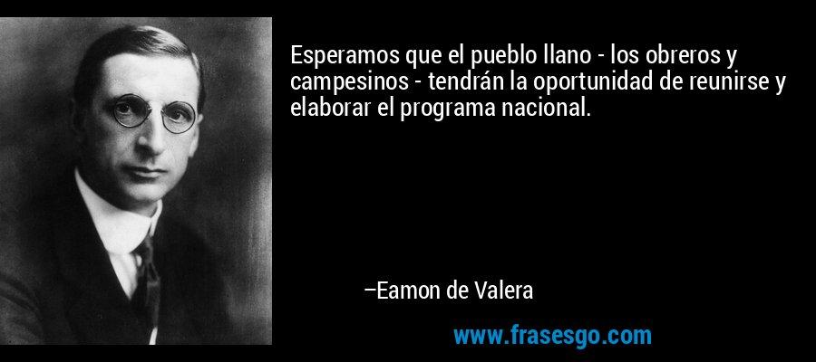 Esperamos que el pueblo llano - los obreros y campesinos - tendrán la oportunidad de reunirse y elaborar el programa nacional. – Eamon de Valera