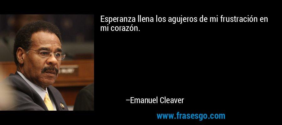 Esperanza llena los agujeros de mi frustración en mi corazón. – Emanuel Cleaver