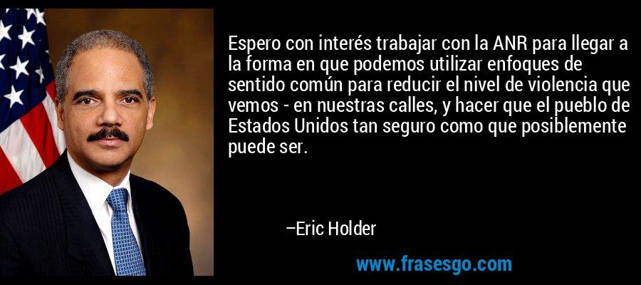 Espero con interés trabajar con la ANR para llegar a la forma en que podemos utilizar enfoques de sentido común para reducir el nivel de violencia que vemos - en nuestras calles, y hacer que el pueblo de Estados Unidos tan seguro como que posiblemente puede ser. – Eric Holder