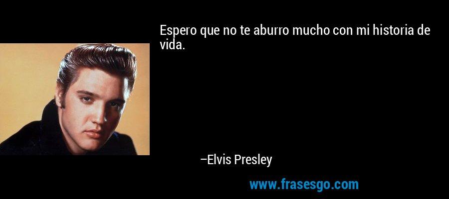 Espero que no te aburro mucho con mi historia de vida. – Elvis Presley