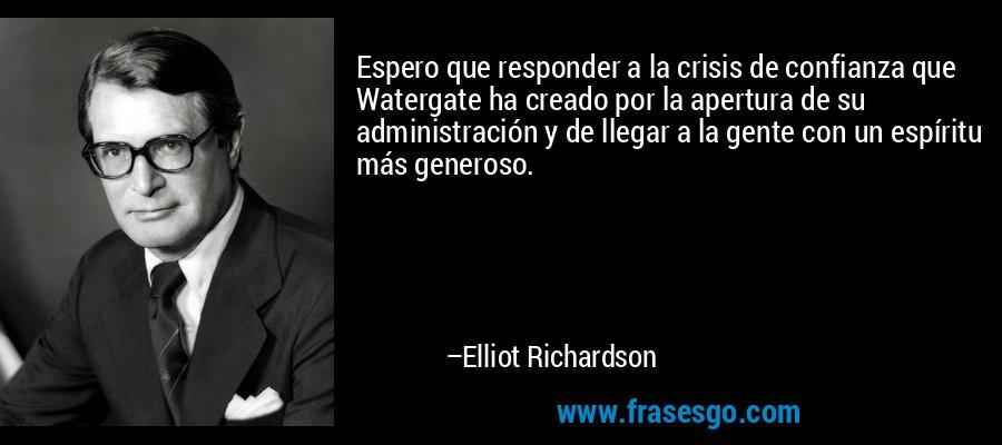 Espero que responder a la crisis de confianza que Watergate ha creado por la apertura de su administración y de llegar a la gente con un espíritu más generoso. – Elliot Richardson