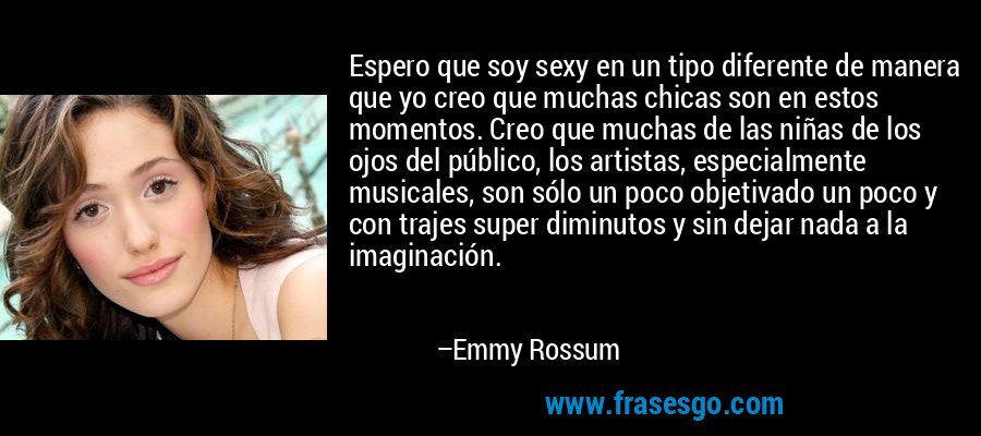 Espero que soy sexy en un tipo diferente de manera que yo creo que muchas chicas son en estos momentos. Creo que muchas de las niñas de los ojos del público, los artistas, especialmente musicales, son sólo un poco objetivado un poco y con trajes super diminutos y sin dejar nada a la imaginación. – Emmy Rossum