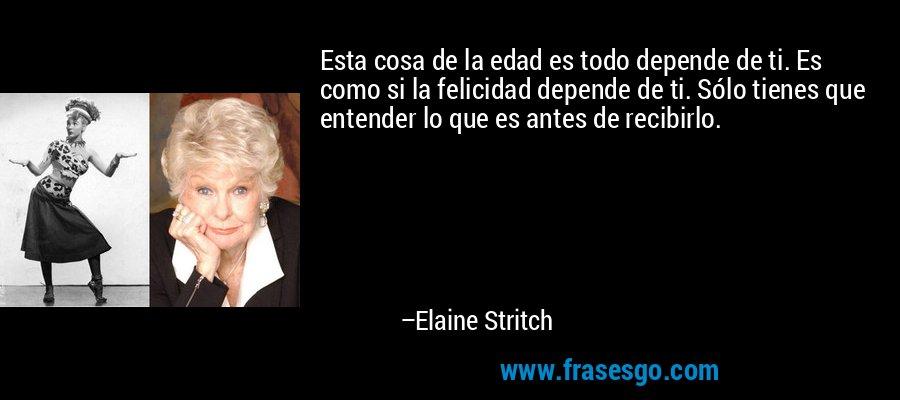 Esta cosa de la edad es todo depende de ti. Es como si la felicidad depende de ti. Sólo tienes que entender lo que es antes de recibirlo. – Elaine Stritch