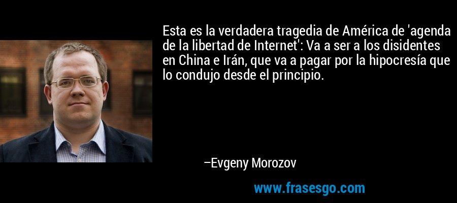 Esta es la verdadera tragedia de América de 'agenda de la libertad de Internet': Va a ser a los disidentes en China e Irán, que va a pagar por la hipocresía que lo condujo desde el principio. – Evgeny Morozov