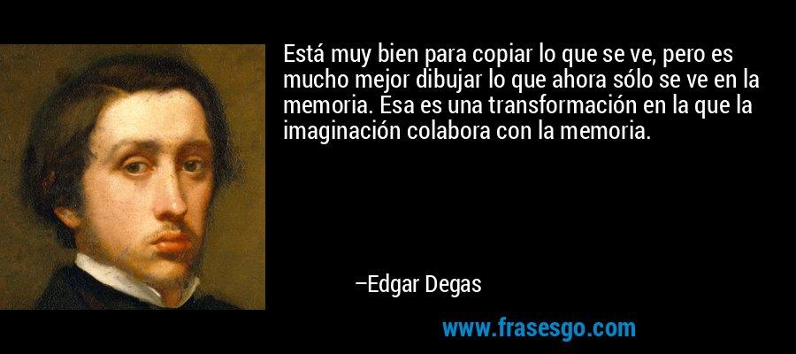 Está muy bien para copiar lo que se ve, pero es mucho mejor dibujar lo que ahora sólo se ve en la memoria. Esa es una transformación en la que la imaginación colabora con la memoria. – Edgar Degas