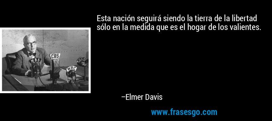 Esta nación seguirá siendo la tierra de la libertad sólo en la medida que es el hogar de los valientes. – Elmer Davis