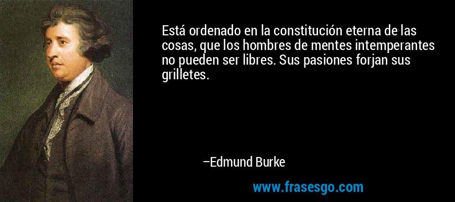 Está ordenado en la constitución eterna de las cosas, que los hombres de mentes intemperantes no pueden ser libres. Sus pasiones forjan sus grilletes. – Edmund Burke