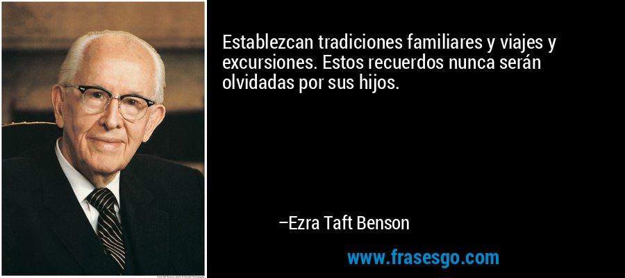 Establezcan tradiciones familiares y viajes y excursiones. Estos recuerdos nunca serán olvidadas por sus hijos. – Ezra Taft Benson