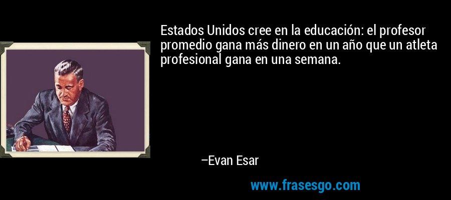 Estados Unidos cree en la educación: el profesor promedio gana más dinero en un año que un atleta profesional gana en una semana. – Evan Esar