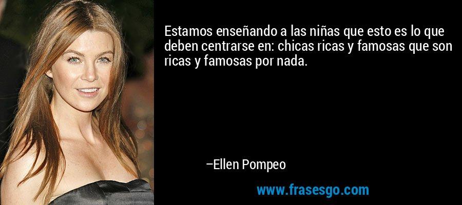 Estamos enseñando a las niñas que esto es lo que deben centrarse en: chicas ricas y famosas que son ricas y famosas por nada. – Ellen Pompeo