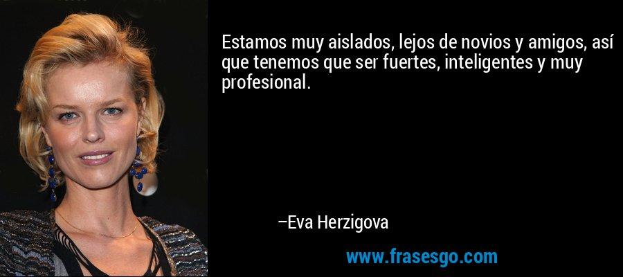 Estamos muy aislados, lejos de novios y amigos, así que tenemos que ser fuertes, inteligentes y muy profesional. – Eva Herzigova