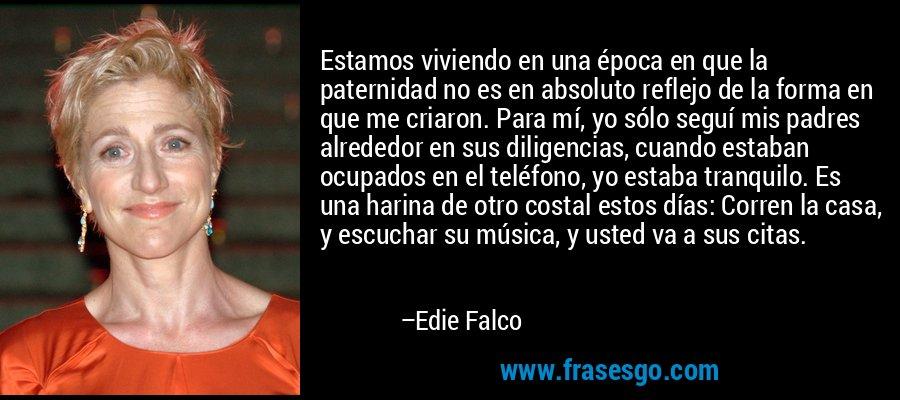 Estamos viviendo en una época en que la paternidad no es en absoluto reflejo de la forma en que me criaron. Para mí, yo sólo seguí mis padres alrededor en sus diligencias, cuando estaban ocupados en el teléfono, yo estaba tranquilo. Es una harina de otro costal estos días: Corren la casa, y escuchar su música, y usted va a sus citas. – Edie Falco