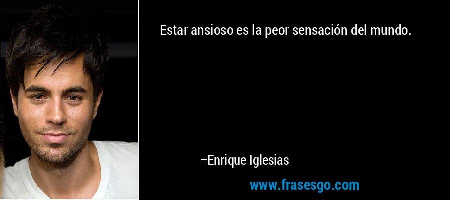 Estar ansioso es la peor sensación del mundo. – Enrique Iglesias