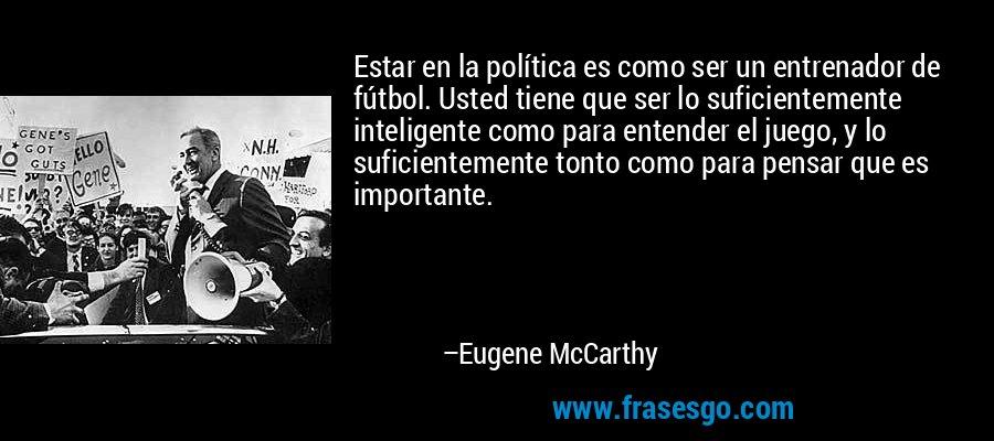 Estar en la política es como ser un entrenador de fútbol. Usted tiene que ser lo suficientemente inteligente como para entender el juego, y lo suficientemente tonto como para pensar que es importante. – Eugene McCarthy