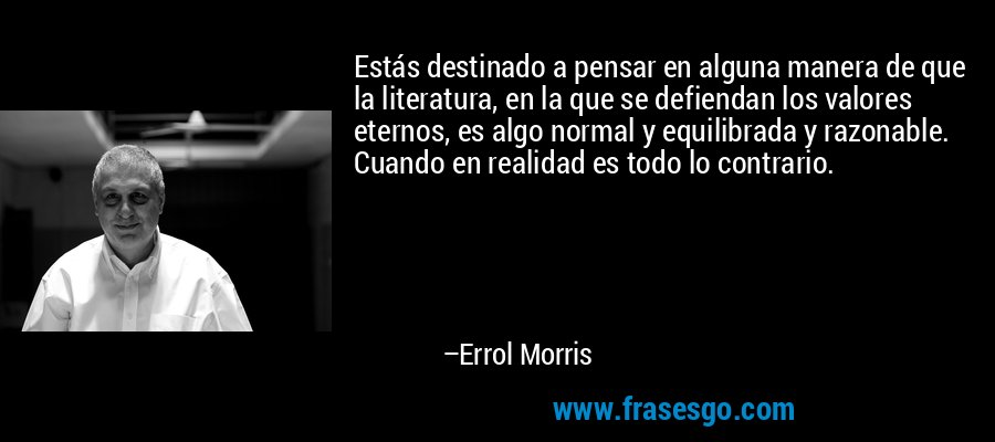 Estás destinado a pensar en alguna manera de que la literatura, en la que se defiendan los valores eternos, es algo normal y equilibrada y razonable. Cuando en realidad es todo lo contrario. – Errol Morris
