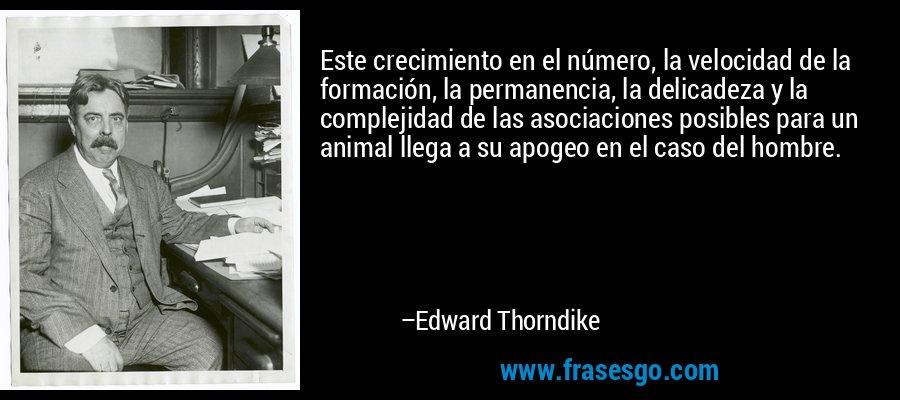Este crecimiento en el número, la velocidad de la formación, la permanencia, la delicadeza y la complejidad de las asociaciones posibles para un animal llega a su apogeo en el caso del hombre. – Edward Thorndike
