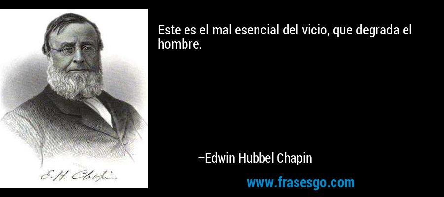 Este es el mal esencial del vicio, que degrada el hombre. – Edwin Hubbel Chapin