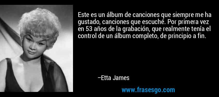 Este es un álbum de canciones que siempre me ha gustado, canciones que escuché. Por primera vez en 53 años de la grabación, que realmente tenía el control de un álbum completo, de principio a fin. – Etta James