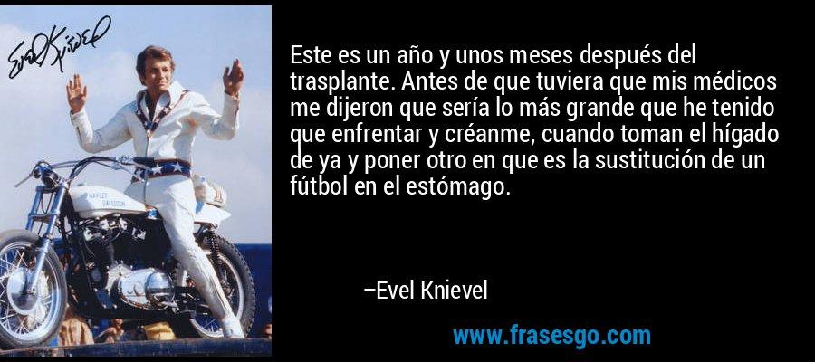 Este es un año y unos meses después del trasplante. Antes de que tuviera que mis médicos me dijeron que sería lo más grande que he tenido que enfrentar y créanme, cuando toman el hígado de ya y poner otro en que es la sustitución de un fútbol en el estómago. – Evel Knievel