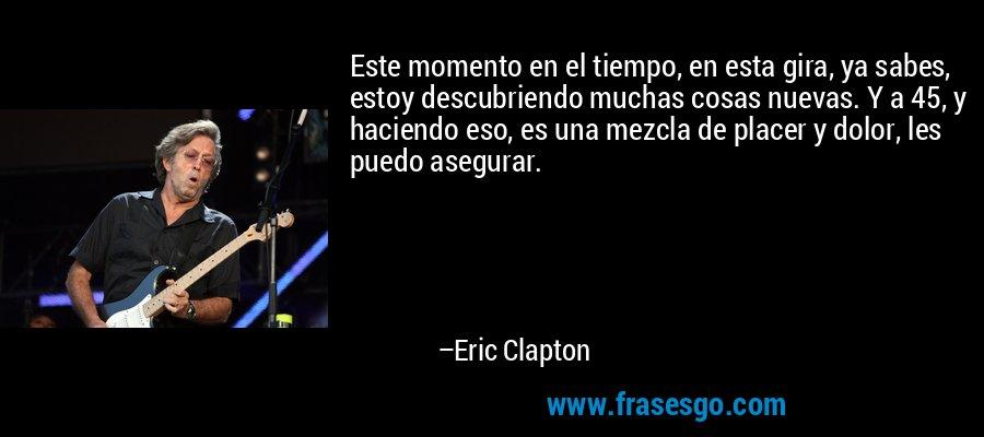 Este momento en el tiempo, en esta gira, ya sabes, estoy descubriendo muchas cosas nuevas. Y a 45, y haciendo eso, es una mezcla de placer y dolor, les puedo asegurar. – Eric Clapton