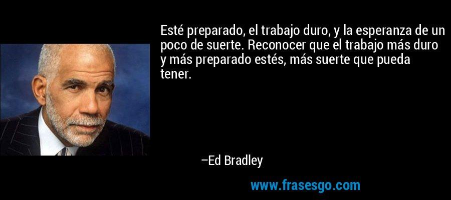 Esté preparado, el trabajo duro, y la esperanza de un poco de suerte. Reconocer que el trabajo más duro y más preparado estés, más suerte que pueda tener. – Ed Bradley