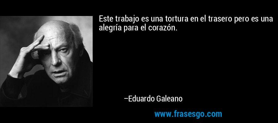 Este trabajo es una tortura en el trasero pero es una alegría para el corazón. – Eduardo Galeano