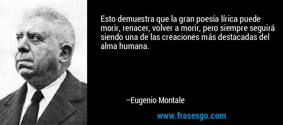 Esto demuestra que la gran poesía lírica puede morir, renacer, volver a morir, pero siempre seguirá siendo una de las creaciones más destacadas del alma humana. – Eugenio Montale